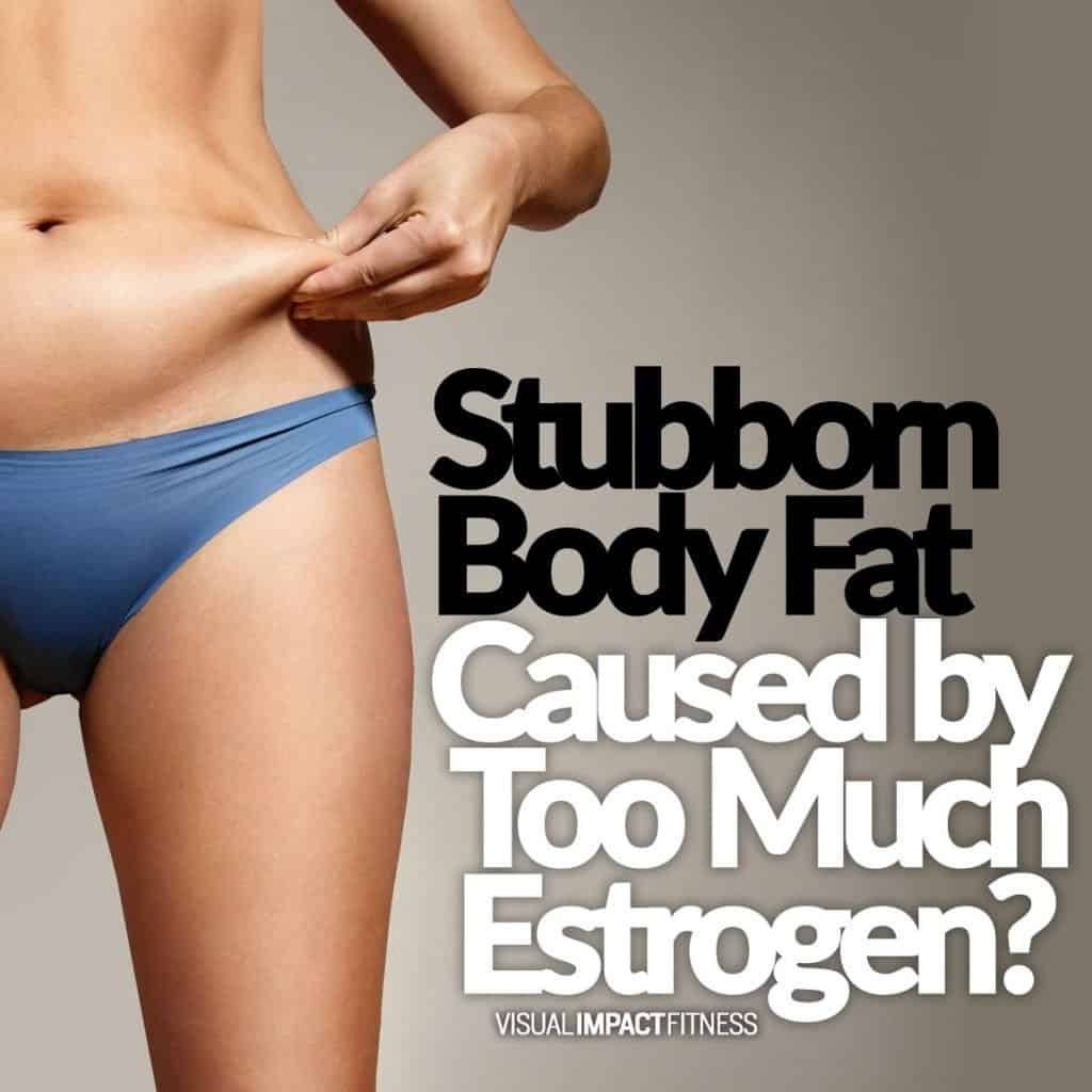 Stubborn Body Fat Caused by Too Much Estrogen