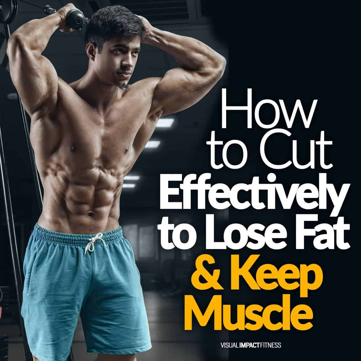 How To Cut Effectively to Lose Fat & Keep Muscle