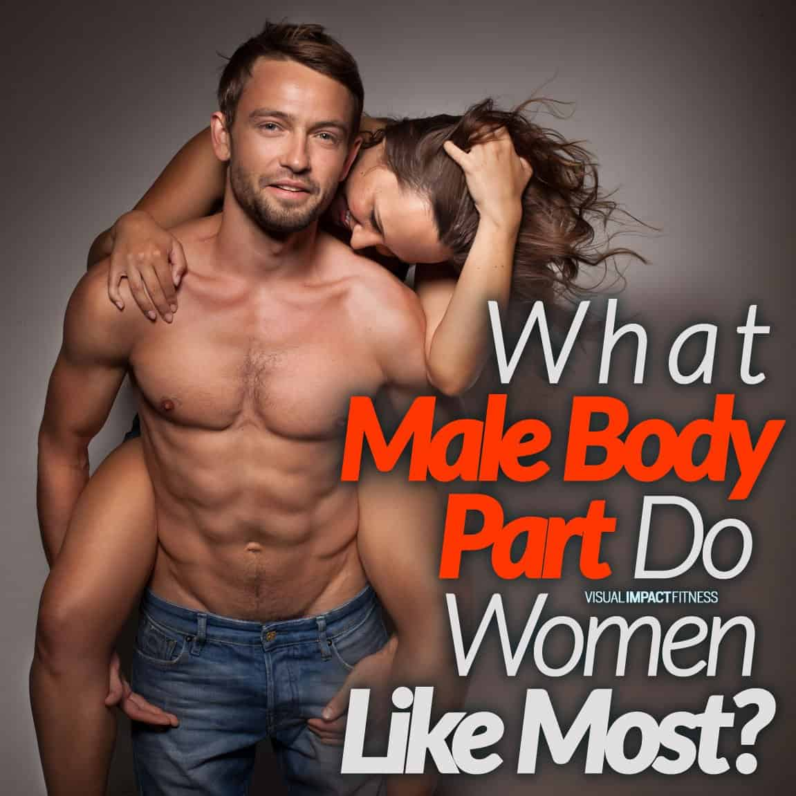 What Male Body Part Do Women Like Most