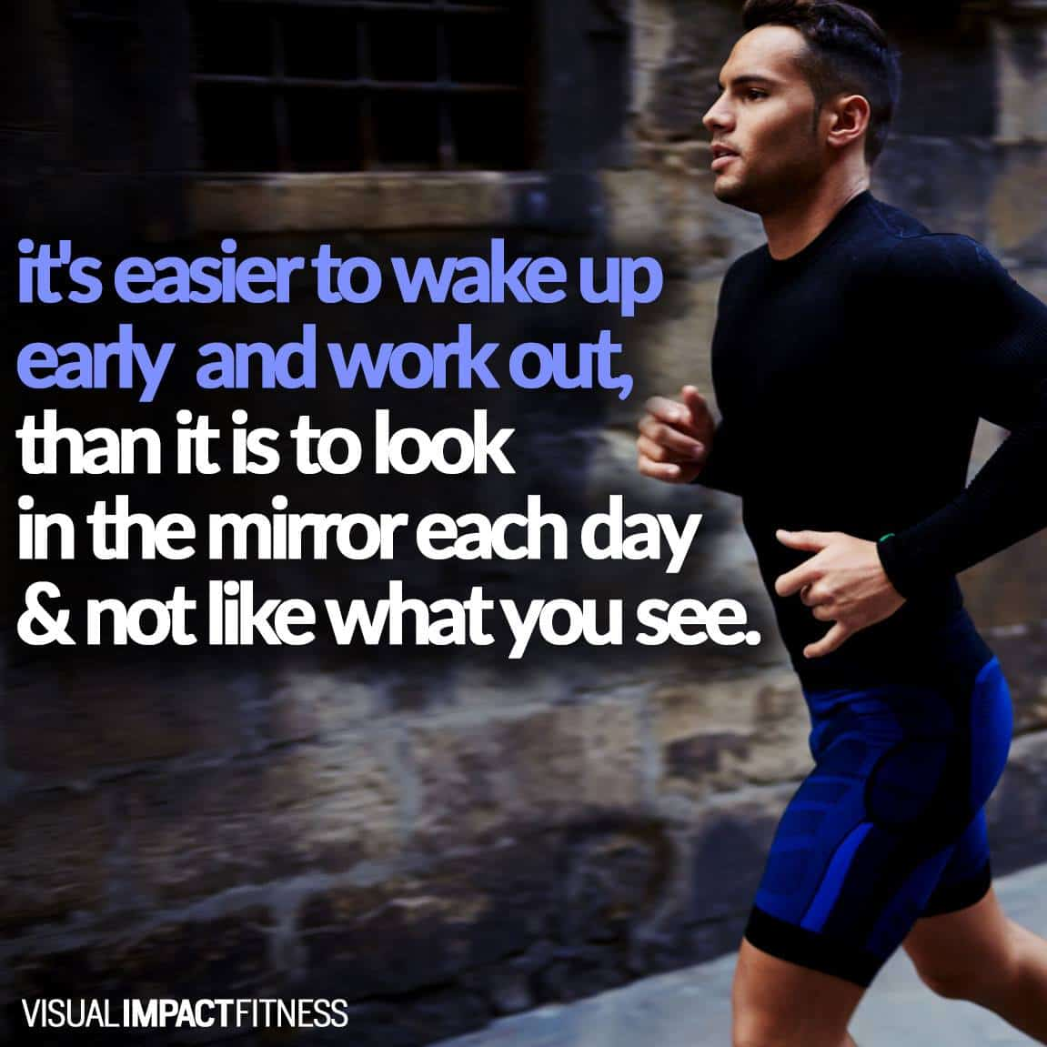 It's easier to wake up early and work out, than it is to look in the mirror each day and not like what you see.